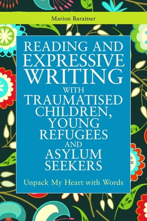 Reading and Expressive Writing with Traumatised Children,  Young Refugees and Asylum Seekers Unpack My Heart with Words