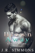Blown Away (A College Romance Story): College Romance by J.R. Simmons