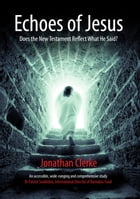 Echoes of Jesus: Does the New Testament Reflect What He Said? by Jonathan Clerke