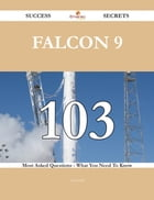 Falcon 9 103 Success Secrets - 103 Most Asked Questions On Falcon 9 - What You Need To Know