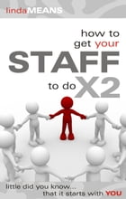 How to Get Your Staff to do X2: Little Did You Know That It Starts With You. by Linda Means