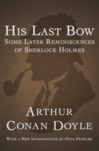 His Last Bow: Some Later Reminiscences of Sherlock Holmes by Arthur Conan Doyle