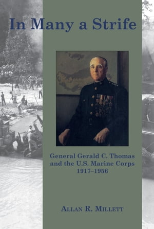 In Many a Strife: General Gerald C. Thomas and the U. S. Marine Corps, 1917-1956 by Allan R. Millett
