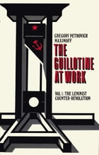 THE GUILLOTINE AT WORK Vol. 1: The Leninist Counter-Revolution by Gregory Petrovitch Maximoff