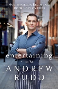 Entertaining with Andrew Rudd: Mouthwatering Recipes and Inspiring Party Ideas