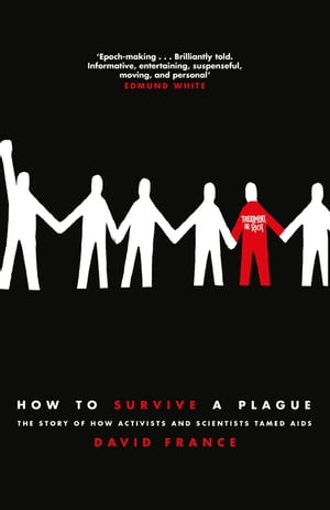 How to Survive a Plague The Story of How Activists and Scientists Tamed AIDS