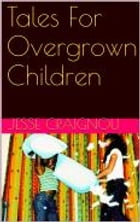 Tales For Overgrown Children by Jesse CRAIGNOU
