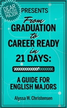 From Graduation to Career Ready in 21 Days: A Guide for English Majors by Alyssa Christensen