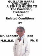 Guillain Barre Syndrome A Simple Guide To The Condition, Treatment And Related Conditions by Kenneth Kee