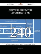 Service-Oriented Architecture 240 Success Secrets - 240 Most Asked Questions On Service-Oriented Architecture - What You Need To Know