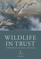 The Wildlife in Trust: A Hundred Years of Nature Conservation by Tim Sands