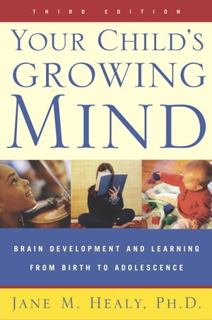 Your Child's Growing Mind Brain Development and Learning From Birth to Adolescence