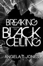 Breaking Through the Black Ceiling by Angela T. Jones