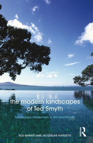 The Modern Landscapes of Ted Smyth Landscape Modernism in the Asia-Pacific