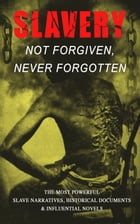 Slavery: Not Forgiven, Never Forgotten – The Most Powerful Slave Narratives, Historical Documents…