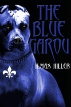 The Blue Garou: CADILLAC HOLLAND MYSTERIES, #2 by H. Max Hiller