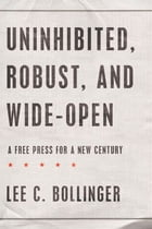 Uninhibited, Robust, and Wide-Open: A Free Press for a New Century by Lee C. Bollinger