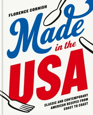 Made in the USA: Classic and Contemporary American Recipes from Coast to Coast by Florence Cornish