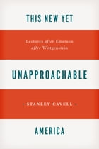 This New Yet Unapproachable America: Lectures after Emerson after Wittgenstein by Stanley Cavell