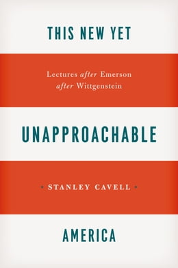 Book This New Yet Unapproachable America: Lectures after Emerson after Wittgenstein by Stanley Cavell