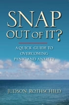 Snap Out Of It! A Quick Guide to Overcoming Panic and Anxiety by Judson Rothschild