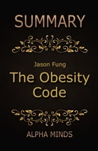 Summary: The Obesity Code by Jason Fung: Unlocking the Secrets of Weight Loss by Alpha Minds