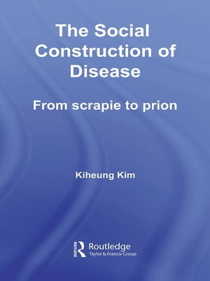 The Social Construction of Disease From Scrapie to Prion