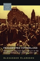 Fragmented Fatherland: Immigration and Cold War Conflict in the Federal Republic of Germany, 1945-1980 by Alexander Clarkson