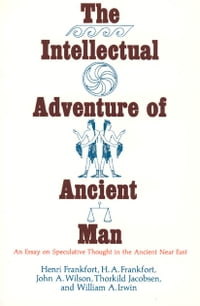 The Intellectual Adventure of Ancient Man: An Essay of Speculative Thought in the Ancient Near East