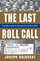 The Last Roll Call: The 29th Infantry Division Victorious, 1945 by Joseph Balkoski