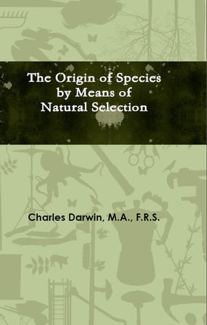 The Origin of Species by Means of Natural Selection Or The Preservation of Favoured Races in the Struggle for Life