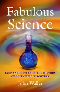Fabulous Science: Fact and Fiction in the History of Scientific Discovery