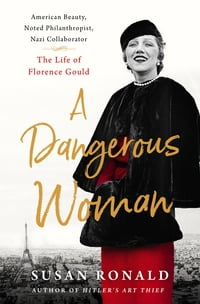 A Dangerous Woman: American Beauty, Noted Philanthropist, Nazi Collaborator -- The Life of Florence…