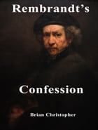Rembrandt's Confession by Brian Christopher