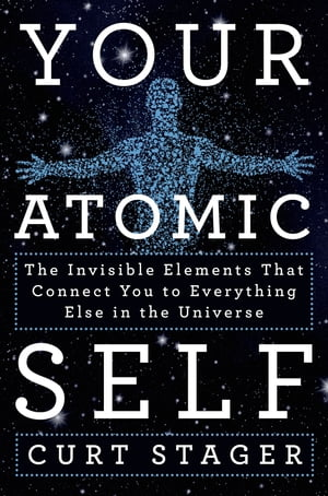 Your Atomic Self The Invisible Elements That Connect You to Everything Else in the Universe