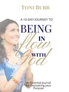 A 10-Day Journey to Being in Flow with God: An Essentional Journal for Discovering your Purpose by Toni  Bubb