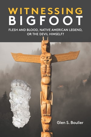 Witnessing Bigfoot: Flesh and Blood, Native American Legend, or the Devil Himself? by Glen Boulier
