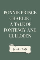 Bonnie Prince Charlie : a Tale of Fontenoy and Culloden by G. A. Henty