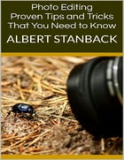 Photo Editing: Proven Tips and Tricks That You Need to Know by Albert Stanback