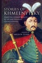 Stories of Khmelnytsky: Competing Literary Legacies of the 1648 Ukrainian Cossack Uprising by Amelia M. Glaser