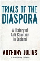 Trials of the Diaspora: A History of Anti-Semitism in England by Anthony Julius