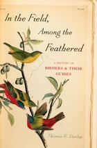 In the Field, Among the Feathered: A History of Birders and Their Guides by Thomas R. Dunlap