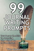 99 Journal Writing Prompts And Ideas: Your Secret Checklist To Journaling Like A Super Pro In Five Minutes! by The Blokehead