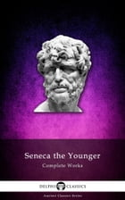 Complete Works of Seneca the Younger (Delphi Classics) by Seneca the Younger