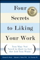 Four Secrets to Liking Your Work: You May Not Need to Quit to Get the Job You Want by Edward G. Muzio