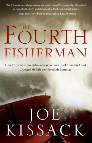 The Fourth Fisherman How Three Mexican Fishermen Who Came Back from the Dead Changed My Life and Saved My Marriage