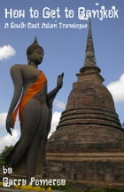 How to Get to Bangkok A South East Asian Travelogue by Barry Pomeroy