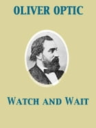 Watch and Wait or The Young Fugitives by Oliver Optic