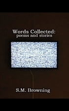 Words Collected:: poems and stories by S.M. Browning
