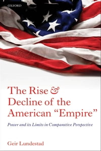 "The Rise and Decline of the American ""Empire"": Power and its Limits in Comparative Perspective"